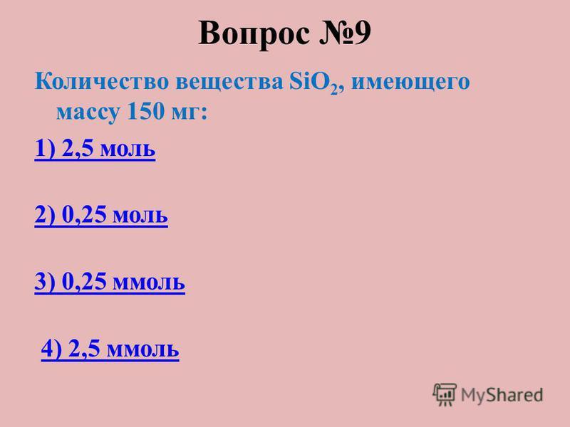 Вопрос 9 Количество вещества SiO 2, имеющего массу 150 мг: 1) 2,5 моль 2) 0,25 моль 3) 0,25 ммоль 4) 2,5 ммоль
