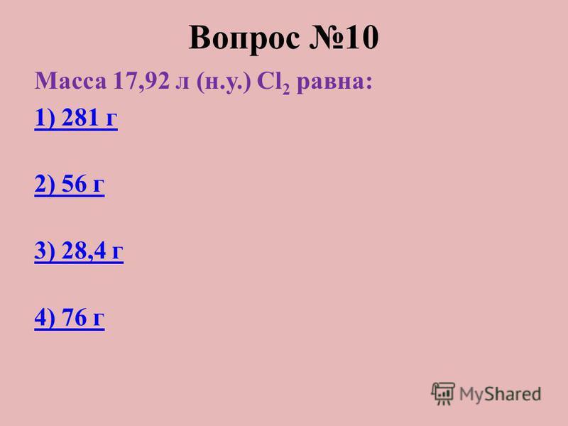 Вопрос 10 Масса 17,92 л (н.у.) Cl 2 равна: 1) 281 г 2) 56 г 3) 28,4 г 4) 76 г