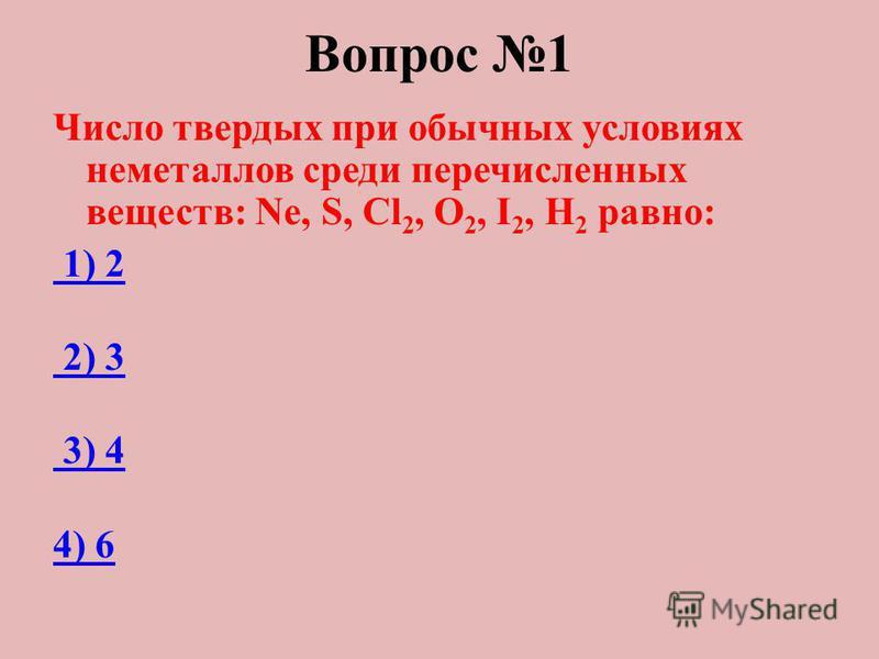 Вопрос 1 Число твердых при обычных условиях неметаллов среди перечисленных веществ: Ne, S, Cl 2, O 2, I 2, H 2 равно: 1) 2 2) 3 3) 4 4) 6