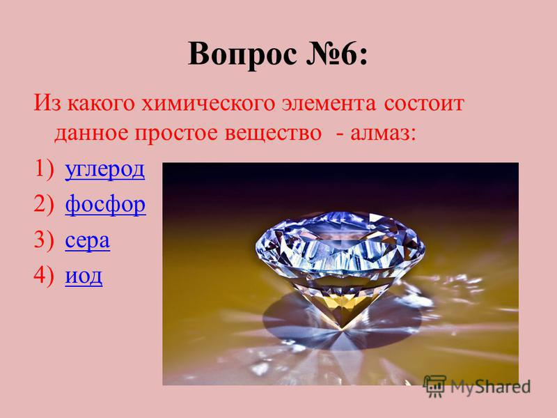 Вопрос 6: Из какого химического элемента состоит данное простое вещество - алмаз: 1)углерод 2)фосфор 3)сера 4)иодид