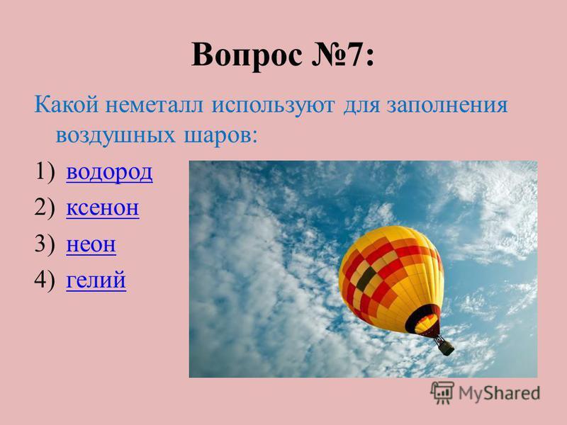 Вопрос 7: Какой неметалл используют для заполнения воздушных шаров: 1)водород 2)ксенон 3)неон 4)гелий