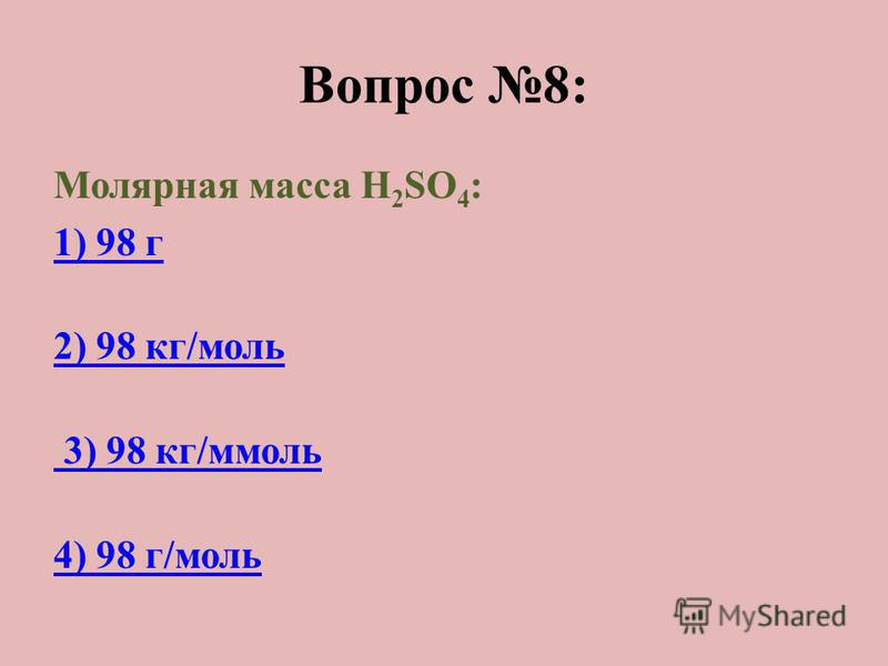 Вопрос 8: Молярная масса H 2 SO 4 : 1) 98 г 2) 98 кг/моль 3) 98 кг/ммоль 4) 98 г/моль