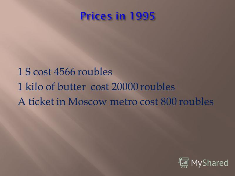 1 $ cost 4566 roubles 1 kilo of butter cost 20000 roubles A ticket in Moscow metro cost 800 roubles