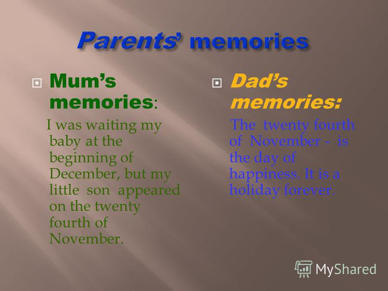 Mums memories : I was waiting my baby at the beginning of December, but my little son appeared on the twenty fourth of November. Dads memories: The twenty fourth of November - is the day of happiness. It is a holiday forever.