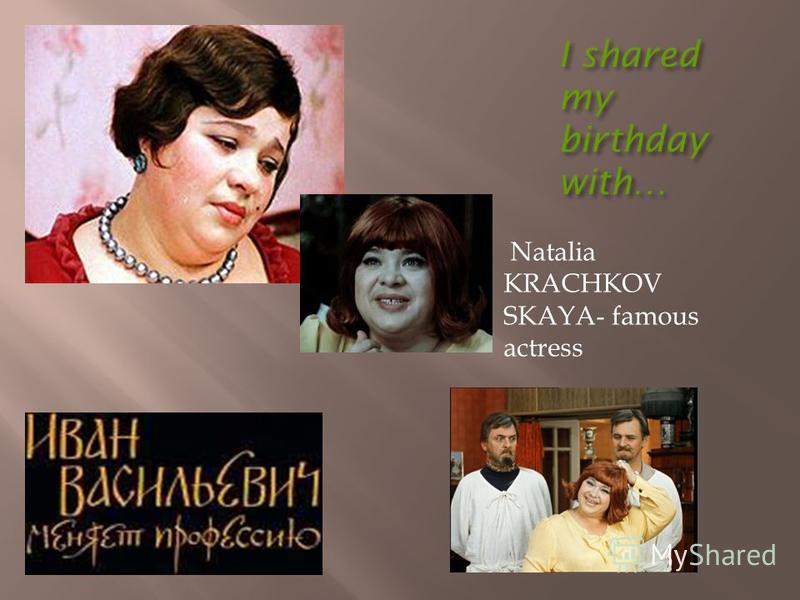 I shared my birthday with… Natalia KRACHKOV SKAYA- famous actress