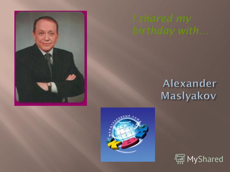 I shared my birthday with…