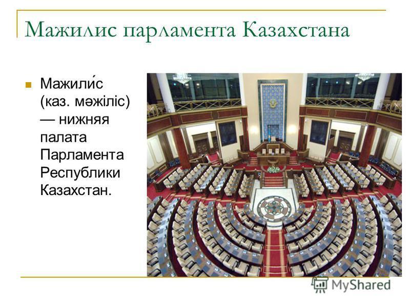 Мажилис парламента Казахстана Мажили́с (каз. мәжіліс) нижняя палата Парламента Республики Казахстан.
