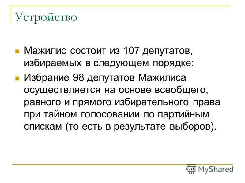 Устройство Мажилис состоит из 107 депутатов, избираемых в следующем порядке: Избрание 98 депутатов Мажилиса осуществляется на основе всеобщего, равного и прямого избирательного права при тайном голосовании по партийным спискам (то есть в результате в