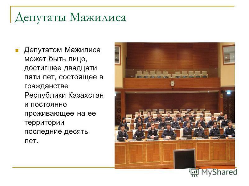 Депутаты Мажилиса Депутатом Мажилиса может быть лицо, достигшее двадцати пяти лет, состоящее в гражданстве Республики Казахстан и постоянно проживающее на ее территории последние десять лет.