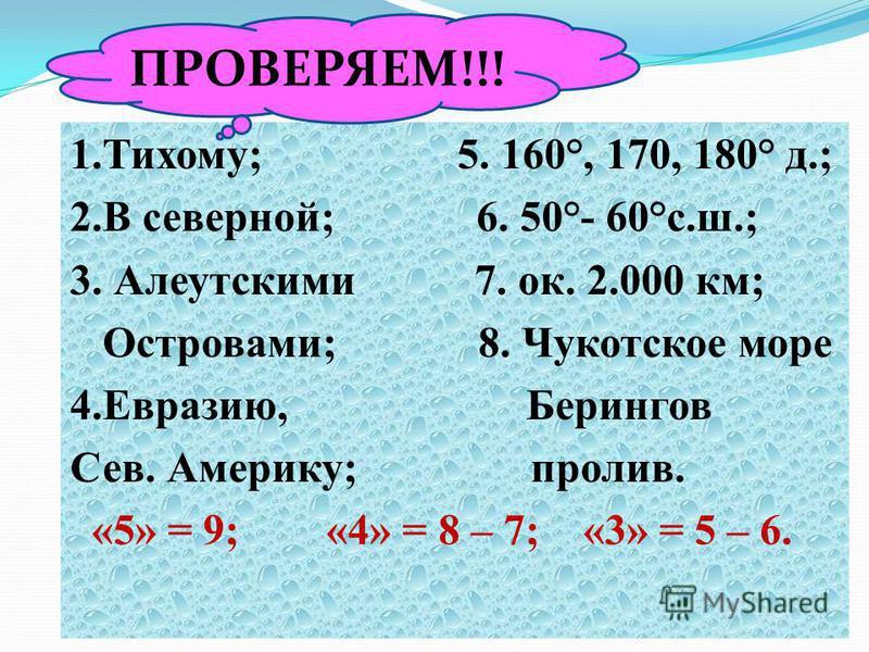 1.Тихому; 5. 160°, 170, 180° д.; 2. В северной; 6. 50°- 60°с.ш.; 3. Алеутскими 7. ок. 2.000 км; Островами; 8. Чукотское море 4.Евразию, Берингов Сев. Америку; пролив. «5» = 9; «4» = 8 – 7; «3» = 5 – 6. ПРОВЕРЯЕМ!!!