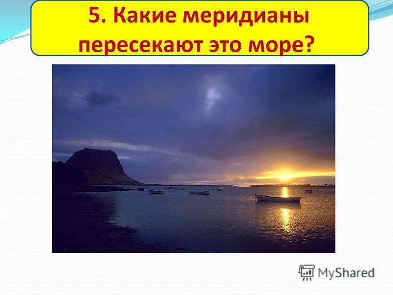 5. Какие меридианы пересекают это море?