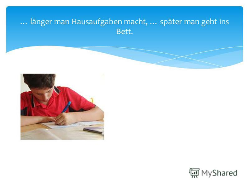 … länger man Hausaufgaben macht, … später man geht ins Bett.