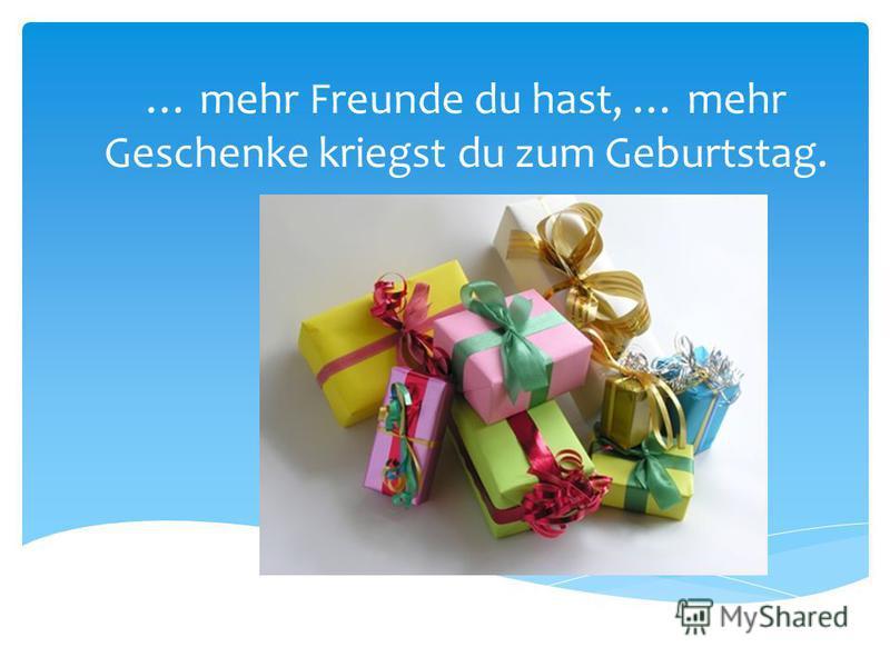 … mehr Freunde du hast, … mehr Geschenke kriegst du zum Geburtstag.