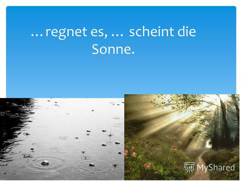 …regnet es, … scheint die Sonne.