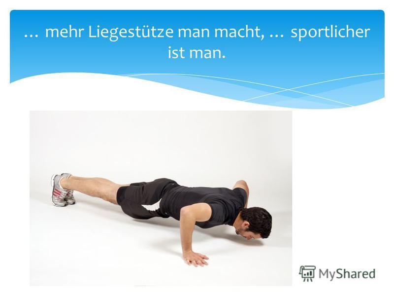 … mehr Liegestütze man macht, … sportlicher ist man.
