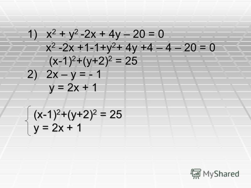 1) x 2 + y 2 -2x + 4y – 20 = 0 x 2 -2x +1-1+y 2 + 4y +4 – 4 – 20 = 0 x 2 -2x +1-1+y 2 + 4y +4 – 4 – 20 = 0 (x-1) 2 +(y+2) 2 = 25 (x-1) 2 +(y+2) 2 = 25 2) 2x – y = - 1 y = 2x + 1 y = 2x + 1 (x-1) 2 +(y+2) 2 = 25 (x-1) 2 +(y+2) 2 = 25 y = 2x + 1 y = 2x