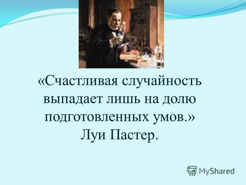 «Счастливая случайность выпадает лишь на долю подготовленных умов.» Луи Пастер.