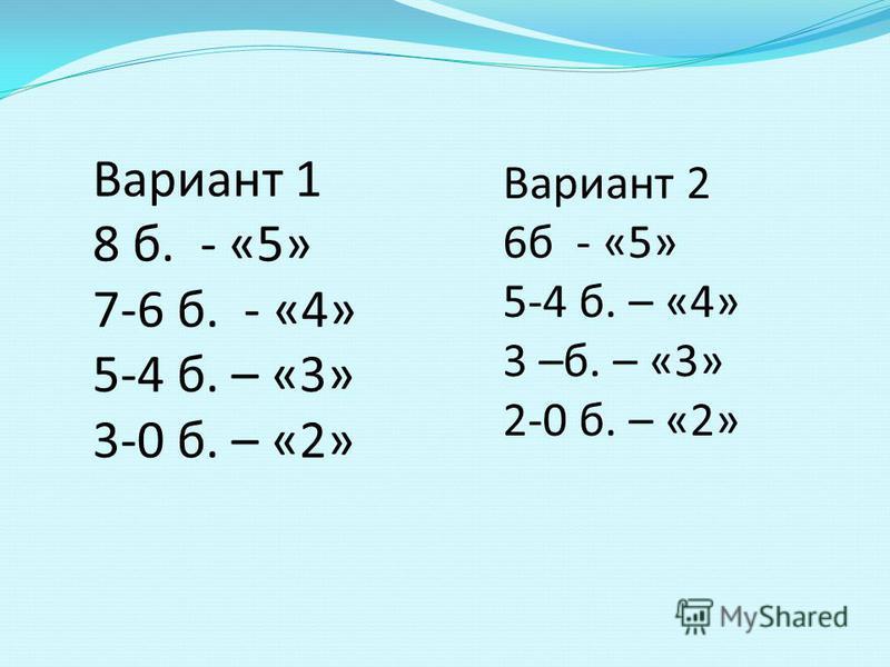 Вариант 1 8 б. - «5» 7-6 б. - «4» 5-4 б. – «3» 3-0 б. – «2» Вариант 2 6 б - «5» 5-4 б. – «4» 3 –б. – «3» 2-0 б. – «2»