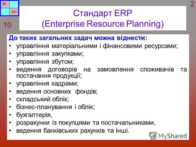 Стандарт ERP (Enterprise Resource Planning) До таких загальних задач можна віднести: управління матеріальними і фінансовими ресурсами; управління закупками; управління збутом; ведення договорів на замовлення споживачів та постачання продукції; управл