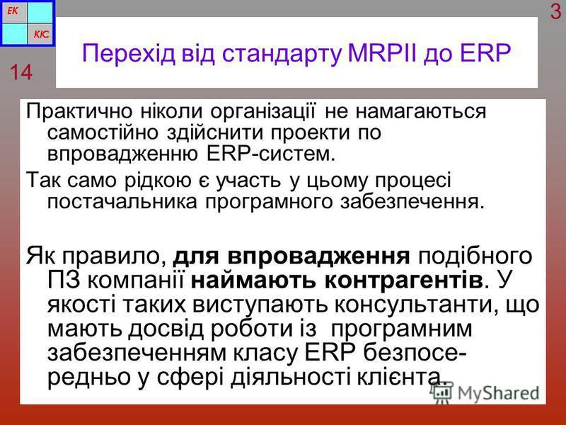 Перехід від стандарту MRPII до ERP Практично ніколи організації не намагаються самостійно здійснити проекти по впровадженню ERP-систем. Так само рідкою є участь у цьому процесі постачальника програмного забезпечення. Як правило, для впровадження поді