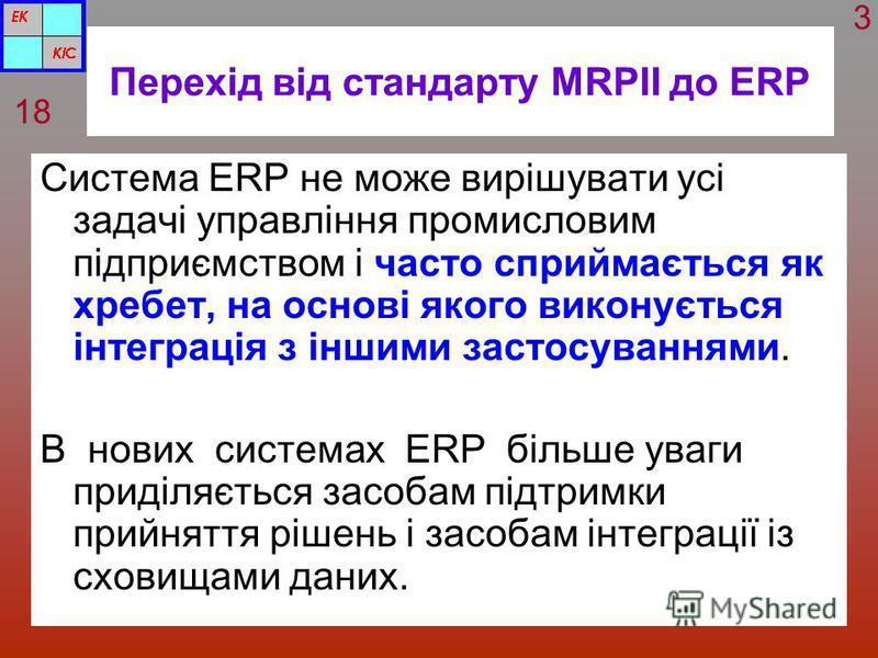 Перехід від стандарту MRPII до ERP Система ERP не може вирішувати усі задачі управління промисловим підприємством і часто сприймається як хребет, на основі якого виконується інтеграція з іншими застосуваннями. В нових системах ERP більше уваги приділ