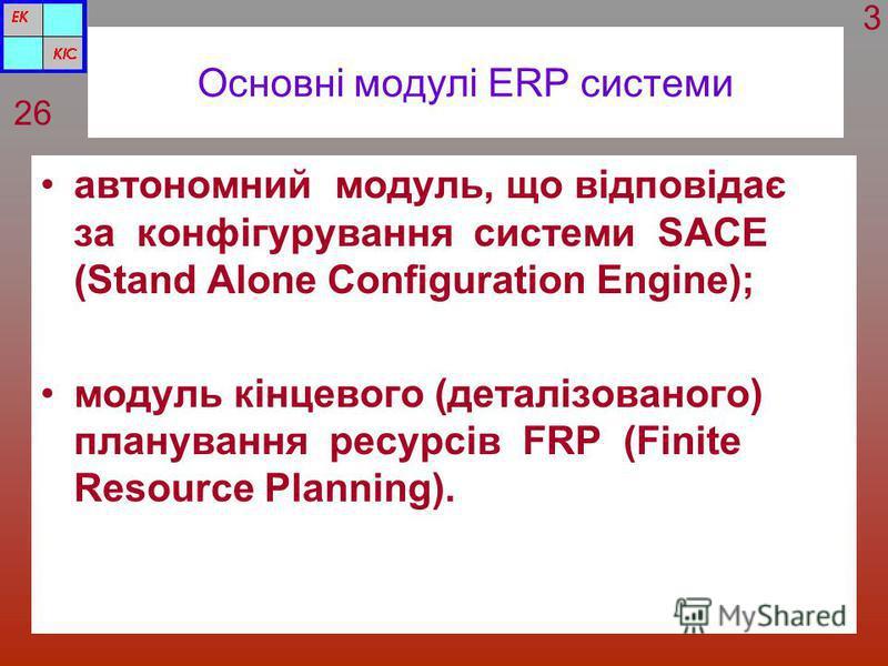 Основні модулі ERP системи автономний модуль, що відповідає за конфігурування системи SACE (Stand Alone Configuration Engine); модуль кінцевого (деталізованого) планування ресурсів FRP (Finite Resource Planning). 26 3