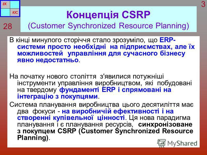 Концепція CSRP (Customer Synchronized Resource Planning) В кінці минулого сторіччя стало зрозуміло, що ERP- системи просто необхідні на підприємствах, але їх можливостей управління для сучасного бізнесу явно недостатньо. На початку нового століття з'