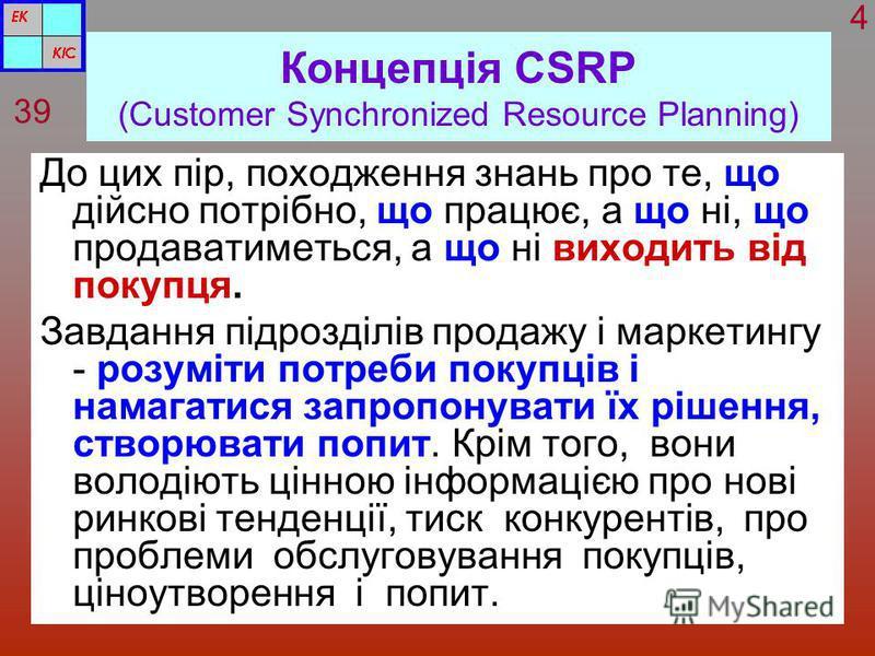 Концепція CSRP (Customer Synchronized Resource Planning) До цих пір, походження знань про те, що дійсно потрібно, що працює, а що ні, що продаватиметься, а що ні виходить від покупця. Завдання підрозділів продажу і маркетингу - розуміти потреби покуп