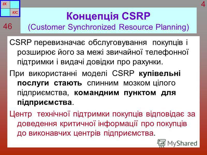 Концепція CSRP (Customer Synchronized Resource Planning) CSRP перевизначає обслуговування покупців і розширює його за межі звичайної телефонної підтримки і видачі довідки про рахунки. При використанні моделі CSRP купівельні послуги стають спинним моз