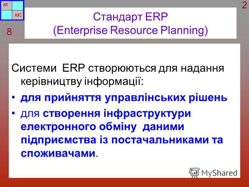 Стандарт ERP (Enterprise Resource Planning) Cистеми ERP створюються для надання керівництву інформації: для прийняття управлінських рішень для створення інфраструктури електронного обміну даними підприємства із постачальниками та споживачами. 8 2