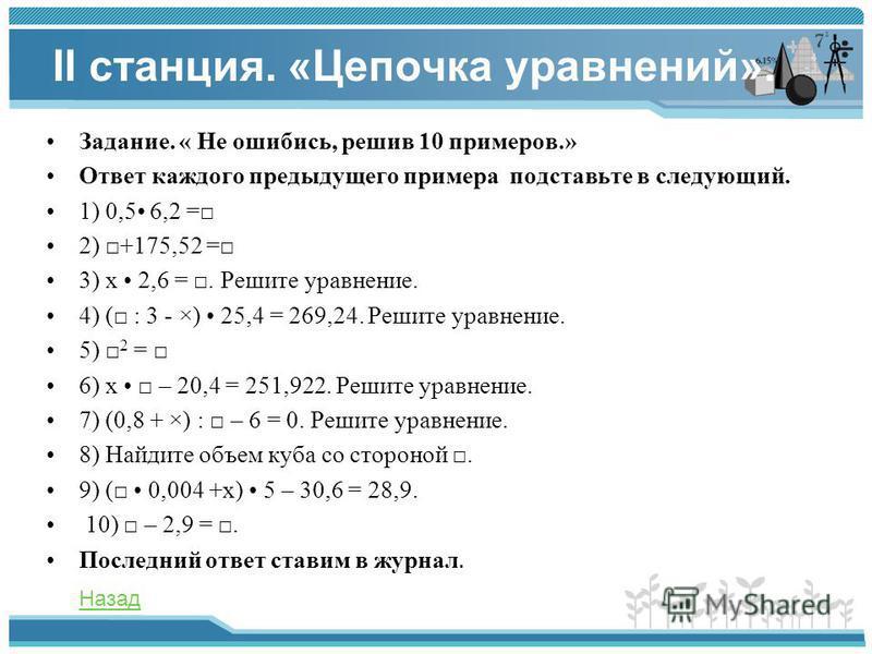 II станция. «Цепочка уравнений». Задание. « Не ошибись, решив 10 примеров.» Ответ каждого предыдущего примера подставьте в следующий. 1) 0,5 6,2 = 2) +175,52 = 3) x 2,6 =. Решите уравнение. 4) ( : 3 - ×) 25,4 = 269,24. Решите уравнение. 5) 2 = 6) x –