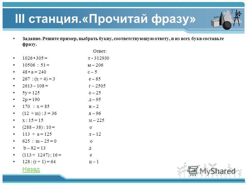 III станция.«Прочитай фразу» Задание. Решите пример, выбрать букву, соответствующую ответу, и из всех букв составьте фразу. Ответ: 1026 305 = т - 312930 10506 : 51 = ы – 206 48 а = 240 с – 5 267 : (x + 4) = 3 е – 85 2613 – 108 = г – 2505 5 у = 125 о
