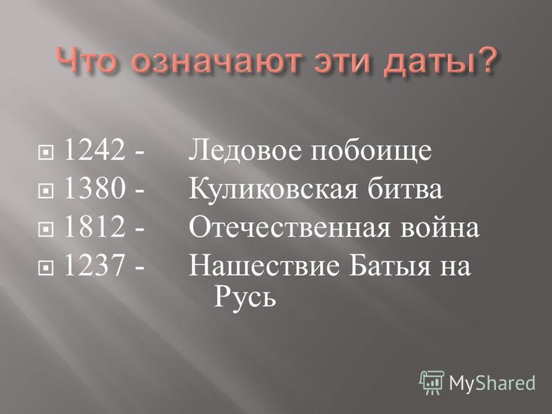 1242 - 1380 - 1812 - 1237 - Ледовое побоище Куликовская битва Отечественная война Нашествие Батыя на Русь