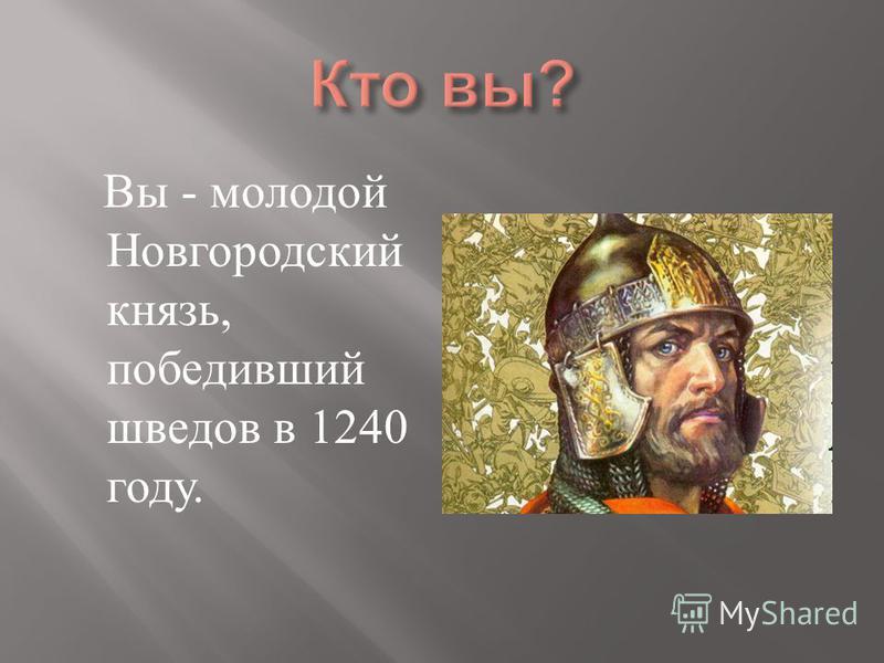 Вы - молодой Новгородский князь, победивший шведов в 1240 году.