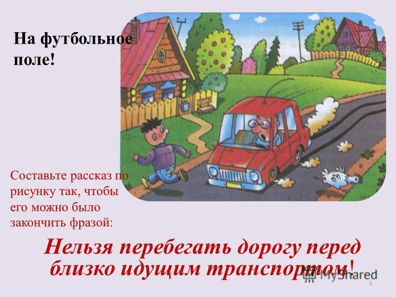 На футбольное поле! Нельзя перебегать дорогу перед близко идущим транспортом! 5 Составьте рассказ по рисунку так, чтобы его можно было закончить фразой: