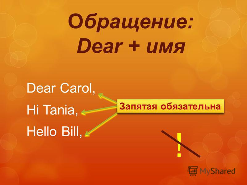 Обращение: Dear + имя Dear Carol, Hi Tania, Hello Bill, !