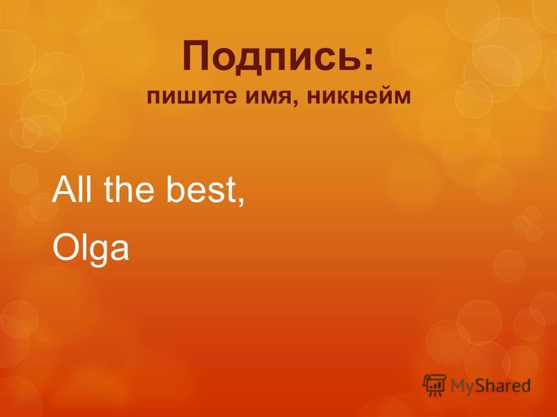All the best, Olga Подпись: пишите имя, никнейм