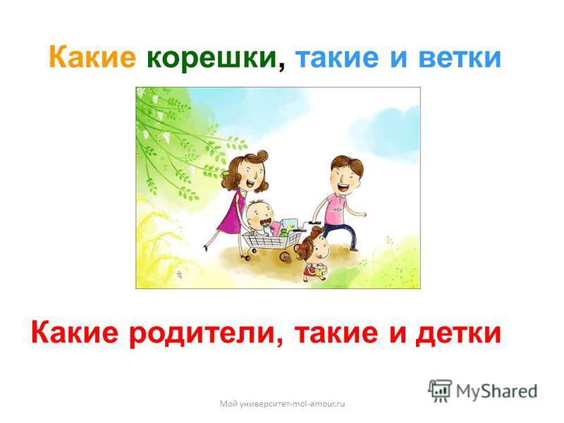 Какие корешки, такие и ветки Какие родители, такие и детки Мой университет-moi-amour.ru