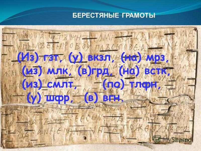 БЕРЕСТЯНЫЕ ГРАМОТЫ (Из) гст, (у) вокзал, (на) мрз, (из) млк, (в)год, (на) встк, (из) смет, (по) тлфн, (у) шар, (в) вгн.