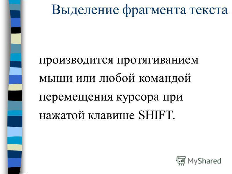 Выделение фрагмента текста производится протягиванием мыши или любой командой перемещения курсора при нажатой клавише SHIFT.