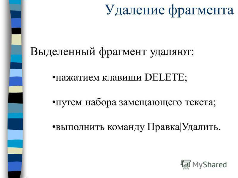 Удаление фрагмента Выделенный фрагмент удаляют: нажатием клавиши DELETE; путем набора замещающего текста; выполнить команду Правка|Удалить.