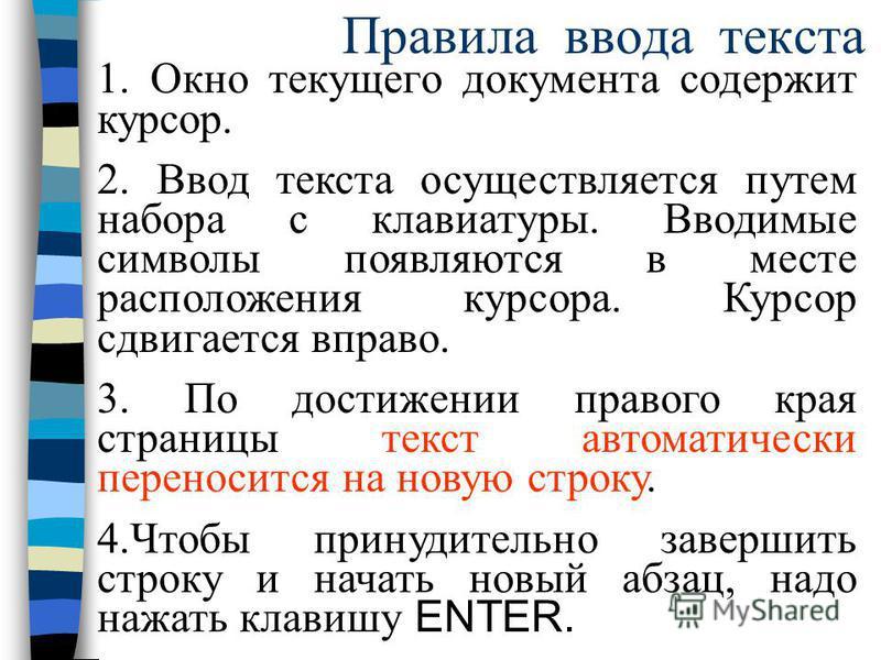 Правила ввода текста 1. Окно текущего документа содержит курсор. 2. Ввод текста осуществляется путем набора с клавиатуры. Вводимые символы появляются в месте расположения курсора. Курсор сдвигается вправо. 3. По достижении правого края страницы текст