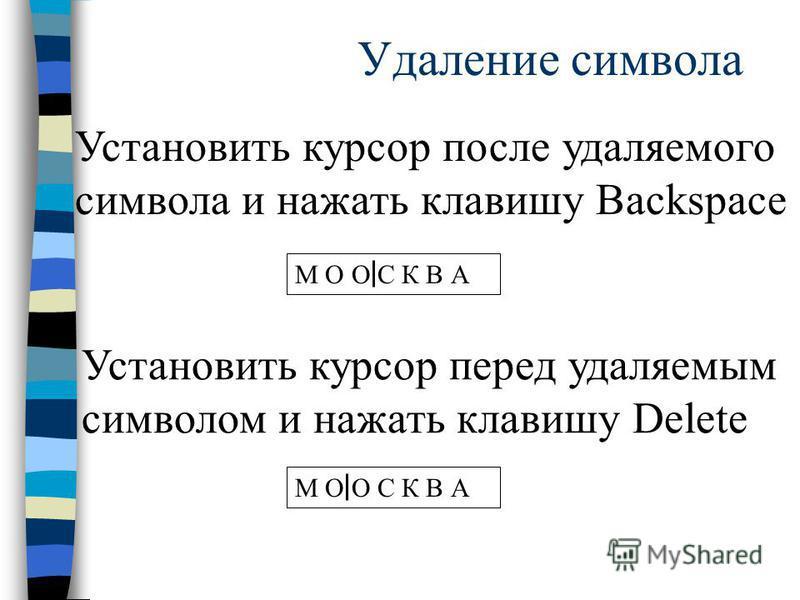 Удаление символа Установить курсор после удаляемого символа и нажать клавишу Backspace М О О С К В А Установить курсор перед удаляемым символом и нажать клавишу Delete М О О С К В А