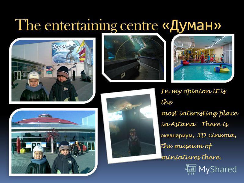 The entertaining centre «Думан» In my opinion it is the most interesting place in Astana. There is океанариум, 3D cinema, the museum of miniatures there.