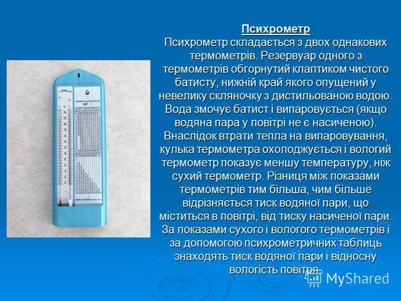 Психрометр Психрометр складається з двох однакових термометрів. Резервуар одного з термометрів обгорнутий клаптиком чистого батисту, нижній край якого опущений у невелику скляночку з дистильованою водою. Вода змочує батист і випаровується (якщо водян