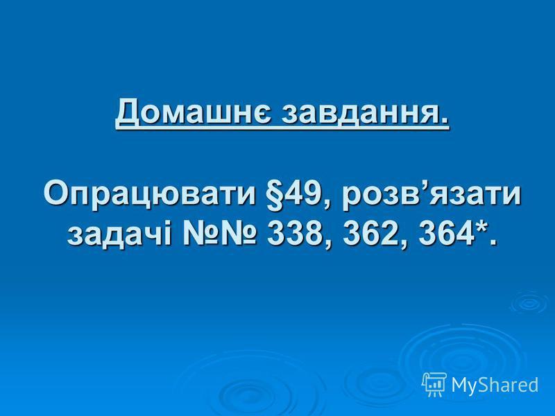 Домашнє завдання. Опрацювати §49, розвязати задачі 338, 362, 364*.