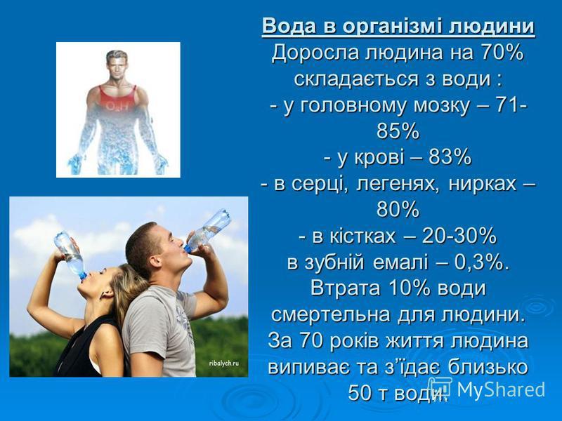 Вода в організмі людини Доросла людина на 70% складається з води : - у головному мозку – 71- 85% - у крові – 83% - в серці, легенях, нирках – 80% - в кістках – 20-30% в зубній емалі – 0,3%. Втрата 10% води смертельна для людини. За 70 років життя люд
