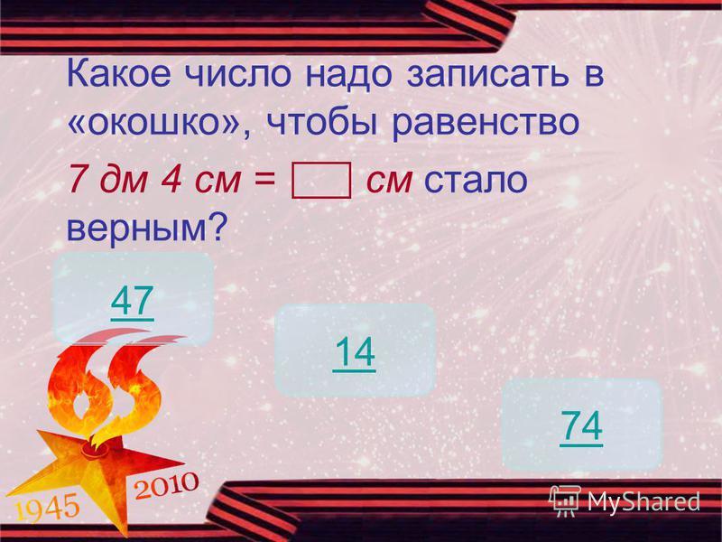 Какое число надо записать в «окошко», чтобы равенство 7 дм 4 см = см стало верным? 74 47 14