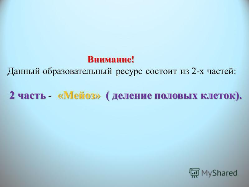 Внимание! Внимание! Данный образовательный ресурс состоит из 2-х частей: 2 часть«Мейоз»( деление половых клеток). 2 часть - «Мейоз» ( деление половых клеток).