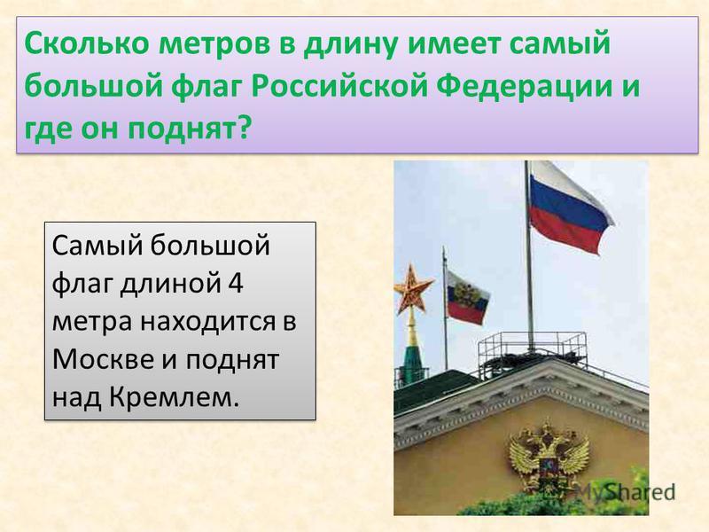 Сколько метров в длину имеет самый большой флаг Российской Федерации и где он поднят? Самый большой флаг длиной 4 метра находится в Москве и поднят над Кремлем.